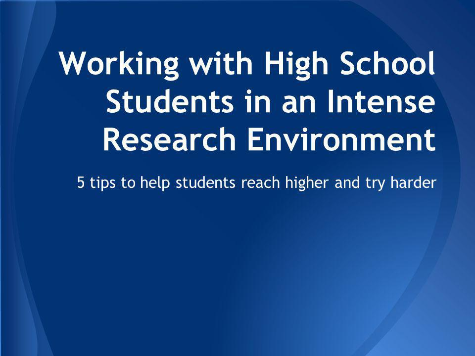 Working with High School Students in an Intense Research Environment 5 tips to help students reach higher and try harder