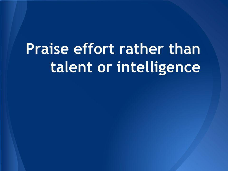 Praise effort rather than talent or intelligence