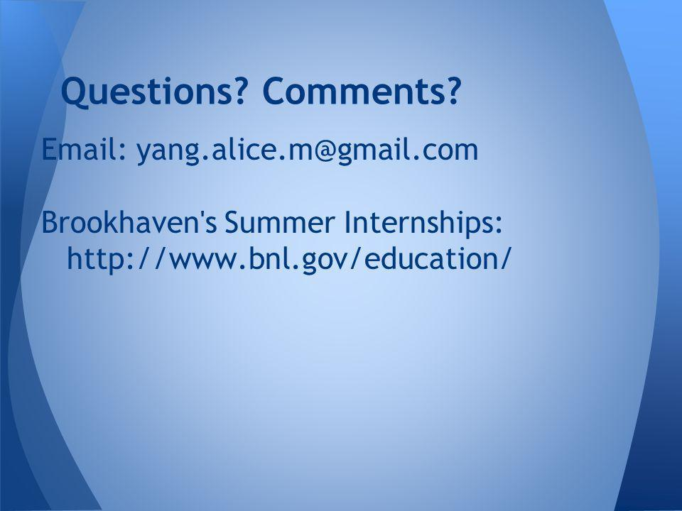 Email: yang.alice.m@gmail.com Brookhaven s Summer Internships: http://www.bnl.gov/education/ Questions.
