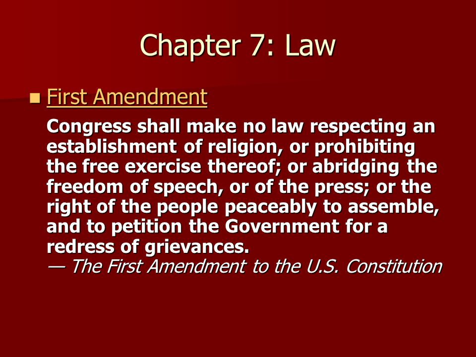 Chapter 7: Law First Amendment First Amendment First Amendment First Amendment Congress shall make no law respecting an establishment of religion, or prohibiting the free exercise thereof; or abridging the freedom of speech, or of the press; or the right of the people peaceably to assemble, and to petition the Government for a redress of grievances.