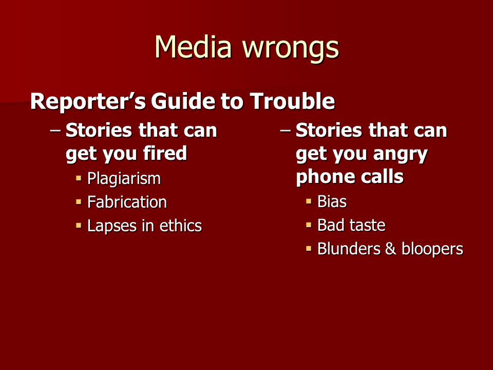 Media wrongs –Stories that can get you fired  Plagiarism  Fabrication  Lapses in ethics Reporter's Guide to Trouble –Stories that can get you angry phone calls  Bias  Bad taste  Blunders & bloopers
