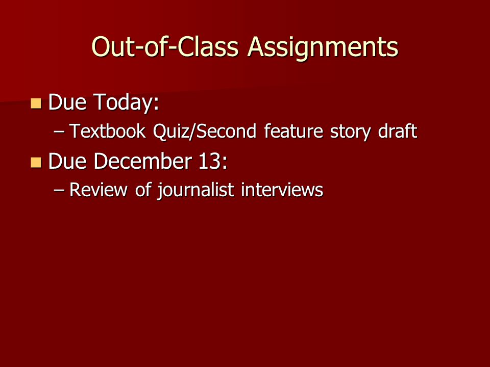 Out-of-Class Assignments Due Today: Due Today: –Textbook Quiz/Second feature story draft Due December 13: Due December 13: –Review of journalist interviews