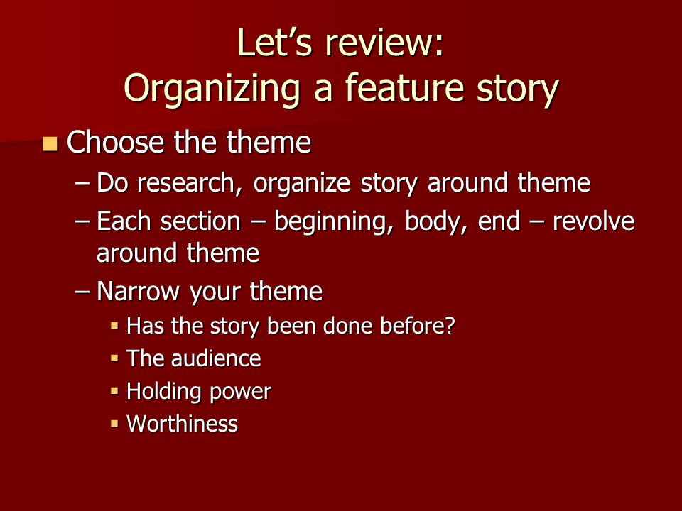 Let's review: Organizing a feature story Choose the theme Choose the theme –Do research, organize story around theme –Each section – beginning, body, end – revolve around theme –Narrow your theme  Has the story been done before.