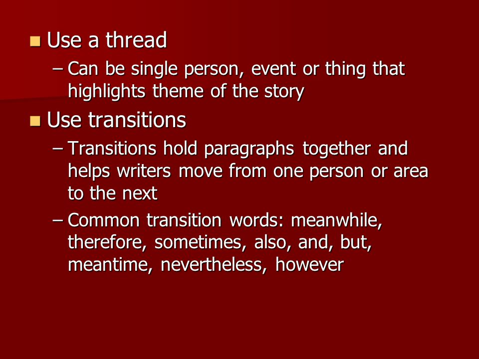 Use a thread Use a thread –Can be single person, event or thing that highlights theme of the story Use transitions Use transitions –Transitions hold paragraphs together and helps writers move from one person or area to the next –Common transition words: meanwhile, therefore, sometimes, also, and, but, meantime, nevertheless, however