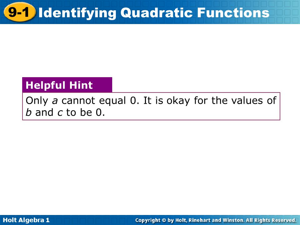 Holt Algebra 1 9-1 Identifying Quadratic Functions Only a cannot equal 0. It is okay for the values of b and c to be 0. Helpful Hint