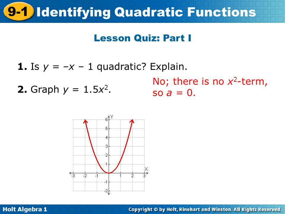 Holt Algebra 1 9-1 Identifying Quadratic Functions Lesson Quiz: Part I 1. Is y = –x – 1 quadratic? Explain. 2. Graph y = 1.5x 2. No; there is no x 2 -