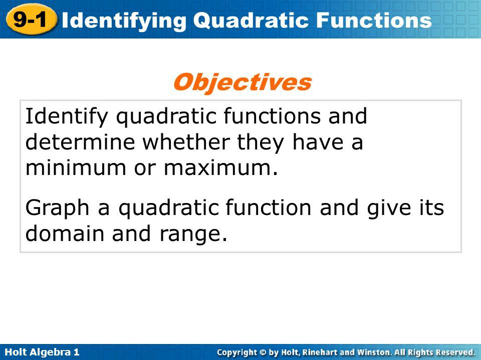 Holt Algebra 1 9-1 Identifying Quadratic Functions Identify quadratic functions and determine whether they have a minimum or maximum. Graph a quadrati