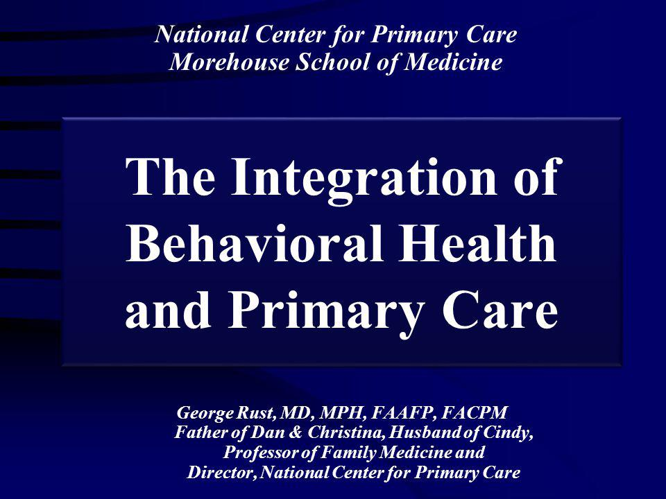 The Integration of Behavioral Health and Primary Care George Rust, MD, MPH, FAAFP, FACPM Father of Dan & Christina, Husband of Cindy, Professor of Family Medicine and Director, National Center for Primary Care National Center for Primary Care Morehouse School of Medicine