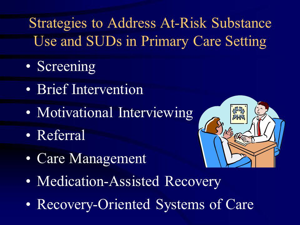 Screening Brief Intervention Motivational Interviewing Referral Care Management Medication-Assisted Recovery Recovery-Oriented Systems of Care Strategies to Address At-Risk Substance Use and SUDs in Primary Care Setting