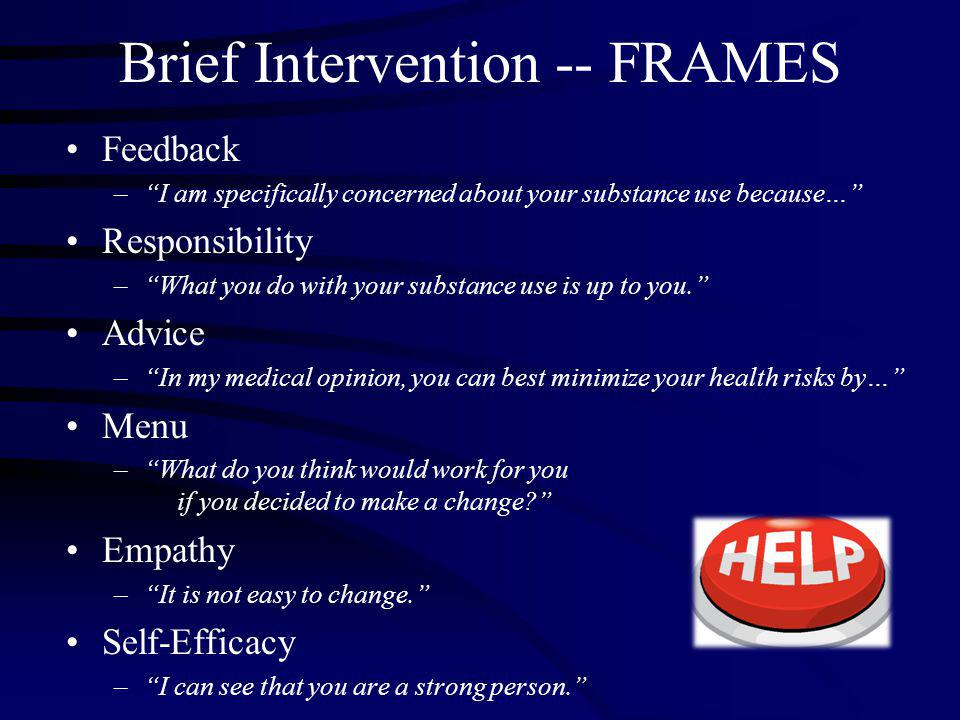 Brief Intervention -- FRAMES Feedback – I am specifically concerned about your substance use because… Responsibility – What you do with your substance use is up to you. Advice – In my medical opinion, you can best minimize your health risks by… Menu – What do you think would work for you if you decided to make a change? Empathy – It is not easy to change. Self-Efficacy – I can see that you are a strong person.