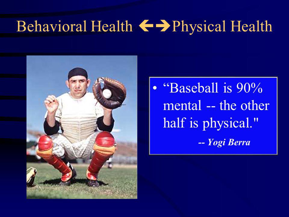 Behavioral Health  Physical Health Baseball is 90% mental -- the other half is physical. -- Yogi Berra
