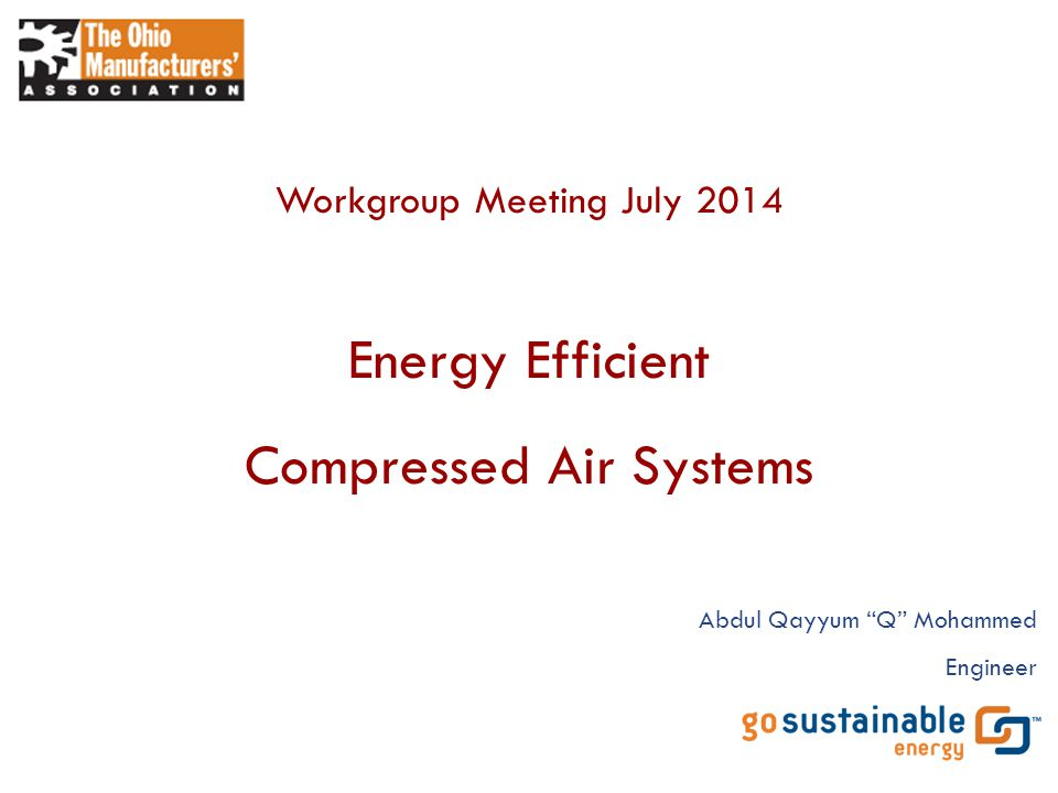 "Energy Efficient Compressed Air Systems Workgroup Meeting July 2014 Abdul Qayyum ""Q"" Mohammed Engineer"