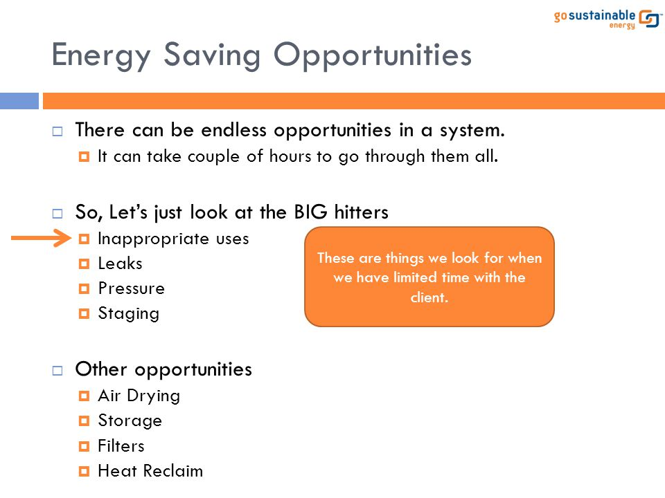 Energy Saving Opportunities  There can be endless opportunities in a system.  It can take couple of hours to go through them all.  So, Let's just l