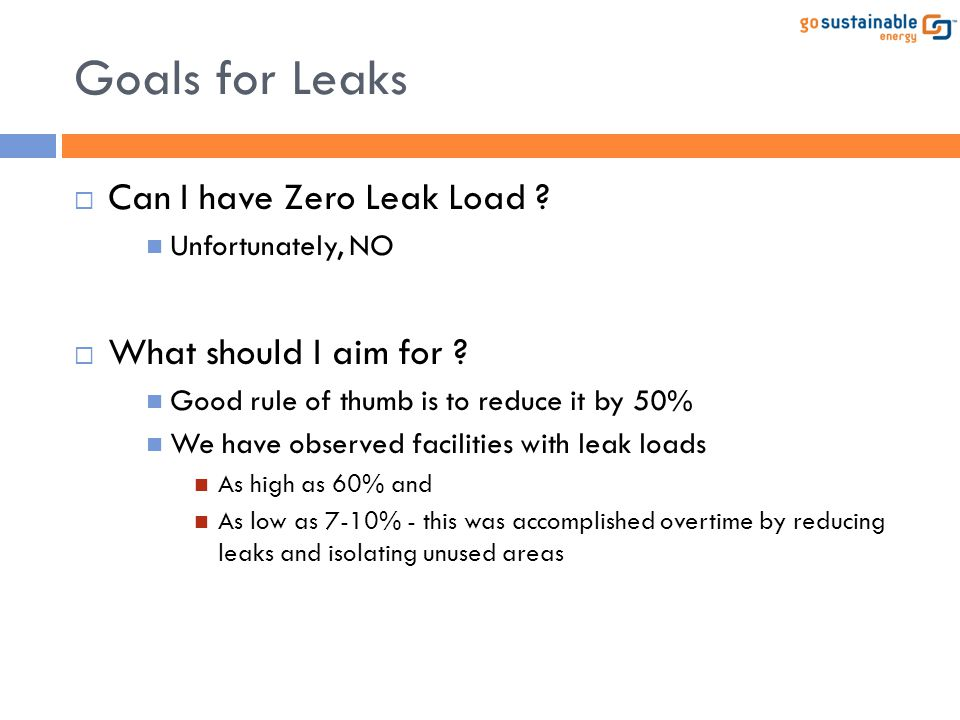 Goals for Leaks  Can I have Zero Leak Load ? Unfortunately, NO  What should I aim for ? Good rule of thumb is to reduce it by 50% We have observed f