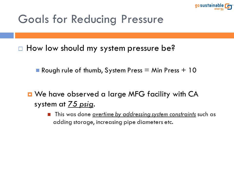 Goals for Reducing Pressure  How low should my system pressure be? Rough rule of thumb, System Press = Min Press + 10  We have observed a large MFG