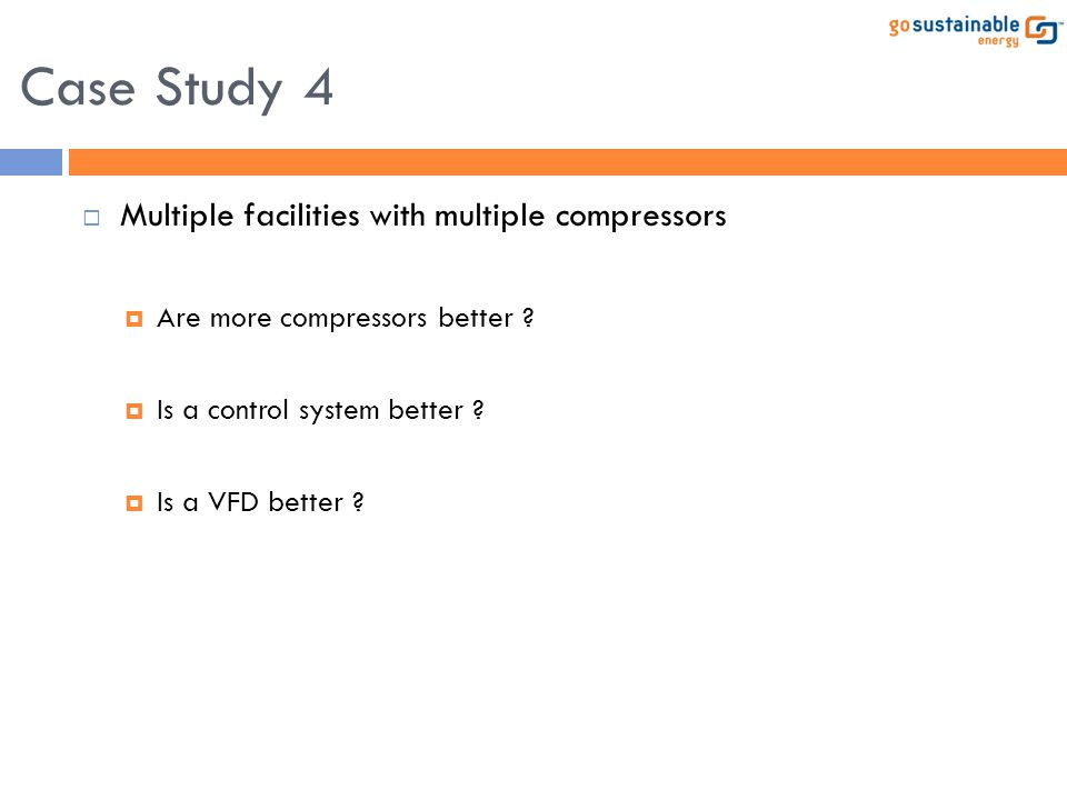  Multiple facilities with multiple compressors  Are more compressors better ?  Is a control system better ?  Is a VFD better ? Case Study 4