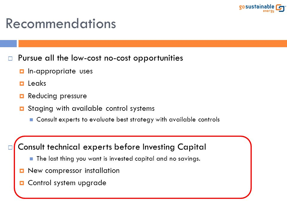 Recommendations  Pursue all the low-cost no-cost opportunities  In-appropriate uses  Leaks  Reducing pressure  Staging with available control sys