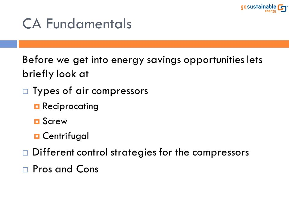 CA Fundamentals Before we get into energy savings opportunities lets briefly look at  Types of air compressors  Reciprocating  Screw  Centrifugal
