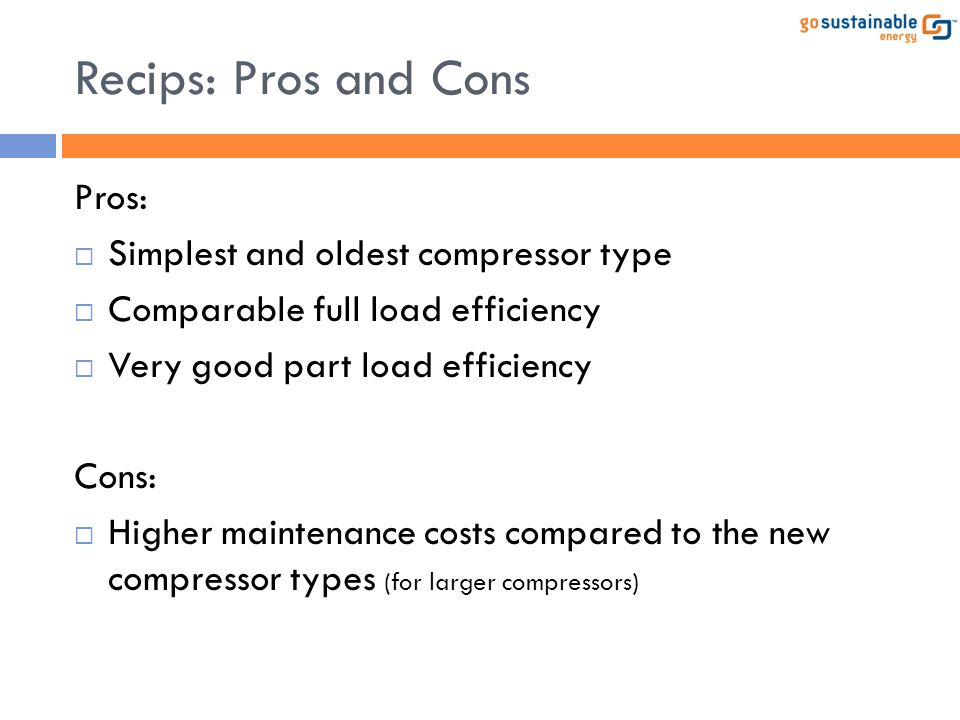Recips: Pros and Cons Pros:  Simplest and oldest compressor type  Comparable full load efficiency  Very good part load efficiency Cons:  Higher ma