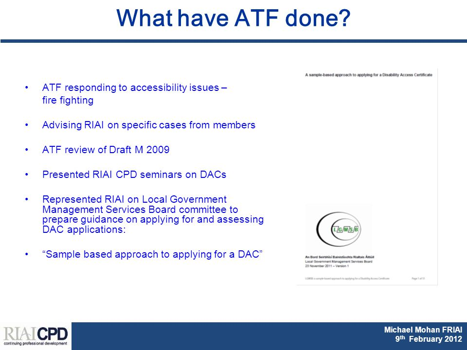 Michael Mohan FRIAI Fionnuala Rogerson FRIAI DAC & Part M CPD 2011 Michael Mohan FRIAI 9 th February 2012 What have ATF done.