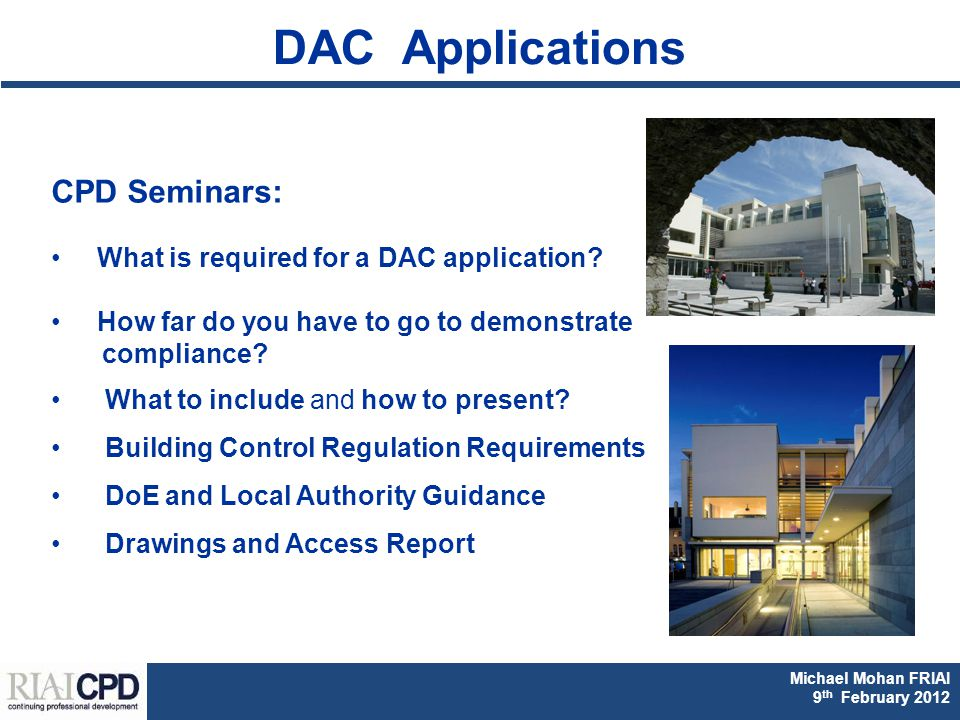Michael Mohan FRIAI Fionnuala Rogerson FRIAI DAC & Part M CPD 2011 Michael Mohan FRIAI 9 th February 2012 CPD Seminars: What is required for a DAC application.