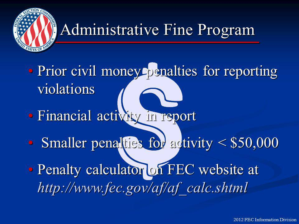 2012 FEC Information Division Prior civil money penalties for reporting violationsPrior civil money penalties for reporting violations Financial activity in reportFinancial activity in report Smaller penalties for activity < $50,000 Smaller penalties for activity < $50,000 Penalty calculator on FEC website at http://www.fec.gov/af/af_calc.shtmlPenalty calculator on FEC website at http://www.fec.gov/af/af_calc.shtml Administrative Fine Program