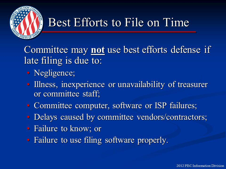 2012 FEC Information Division Committee may not use best efforts defense if late filing is due to: Negligence;Negligence; Illness, inexperience or unavailability of treasurer or committee staff;Illness, inexperience or unavailability of treasurer or committee staff; Committee computer, software or ISP failures;Committee computer, software or ISP failures; Delays caused by committee vendors/contractors;Delays caused by committee vendors/contractors; Failure to know; orFailure to know; or Failure to use filing software properly.Failure to use filing software properly.