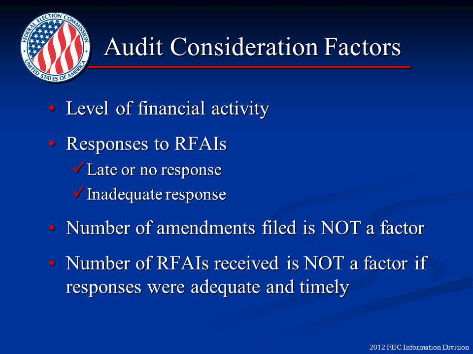 2012 FEC Information Division Audit Consideration Factors Level of financial activityLevel of financial activity Responses to RFAIsResponses to RFAIs Late or no response Late or no response Inadequate response Inadequate response Number of amendments filed is NOT a factorNumber of amendments filed is NOT a factor Number of RFAIs received is NOT a factor if responses were adequate and timelyNumber of RFAIs received is NOT a factor if responses were adequate and timely