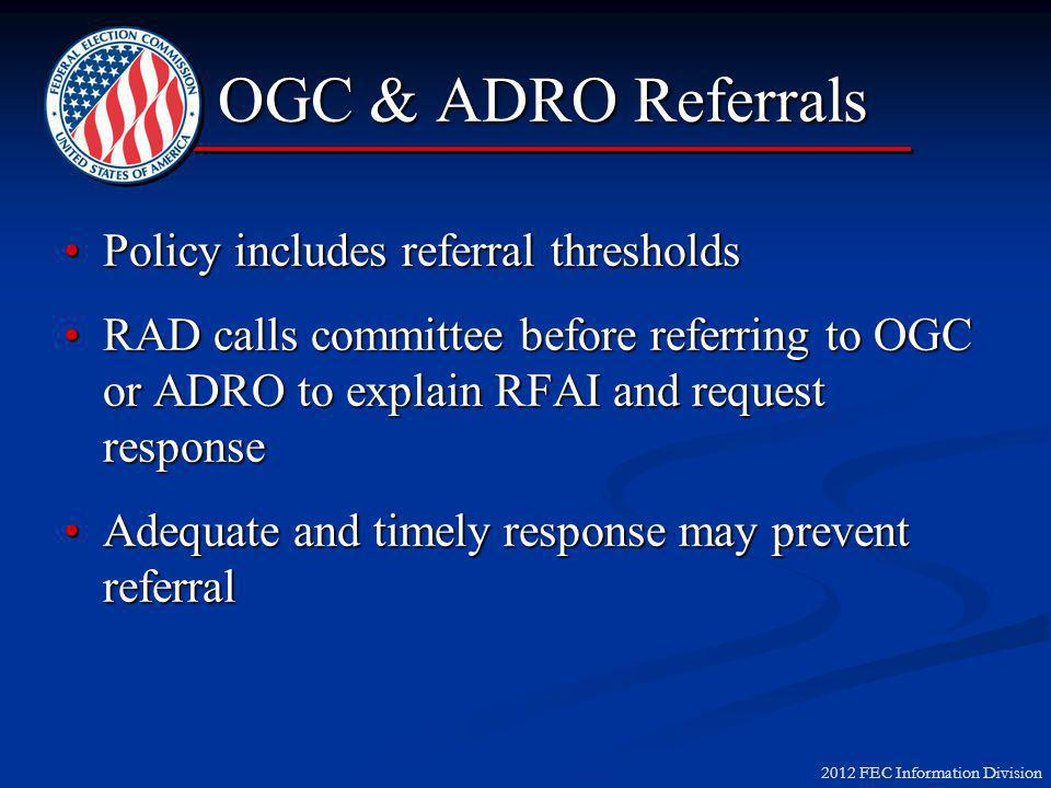 2012 FEC Information Division OGC & ADRO Referrals Policy includes referral thresholdsPolicy includes referral thresholds RAD calls committee before referring to OGC or ADRO to explain RFAI and request responseRAD calls committee before referring to OGC or ADRO to explain RFAI and request response Adequate and timely response may prevent referralAdequate and timely response may prevent referral