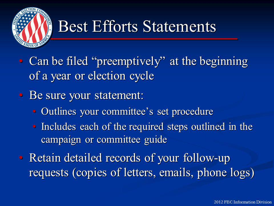 2012 FEC Information Division Best Efforts Statements Can be filed preemptively at the beginning of a year or election cycleCan be filed preemptively at the beginning of a year or election cycle Be sure your statement:Be sure your statement: Outlines your committee's set procedureOutlines your committee's set procedure Includes each of the required steps outlined in the campaign or committee guideIncludes each of the required steps outlined in the campaign or committee guide Retain detailed records of your follow-up requests (copies of letters, emails, phone logs)Retain detailed records of your follow-up requests (copies of letters, emails, phone logs)
