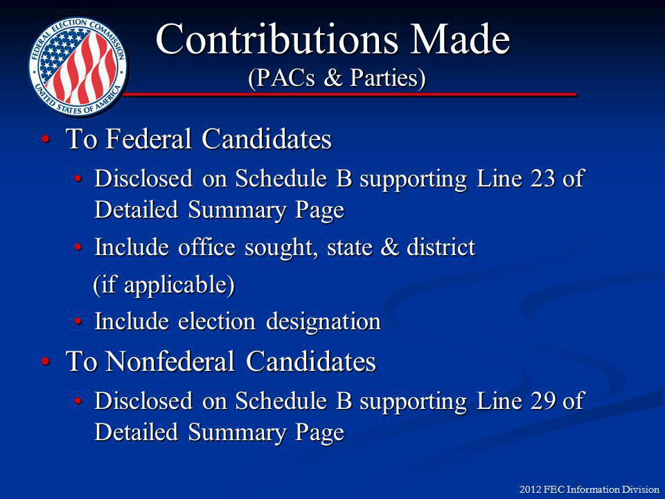 2012 FEC Information Division Contributions Made (PACs & Parties) To Federal CandidatesTo Federal Candidates Disclosed on Schedule B supporting Line 23 of Detailed Summary PageDisclosed on Schedule B supporting Line 23 of Detailed Summary Page Include office sought, state & districtInclude office sought, state & district (if applicable) (if applicable) Include election designationInclude election designation To Nonfederal CandidatesTo Nonfederal Candidates Disclosed on Schedule B supporting Line 29 of Detailed Summary PageDisclosed on Schedule B supporting Line 29 of Detailed Summary Page