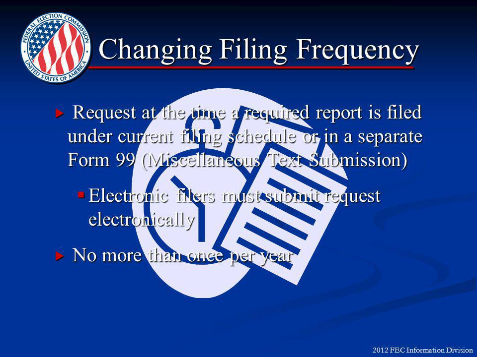 2012 FEC Information Division Changing Filing Frequency  Request at the time a required report is filed under current filing schedule or in a separate Form 99 (Miscellaneous Text Submission)  Electronic filers must submit request electronically  No more than once per year