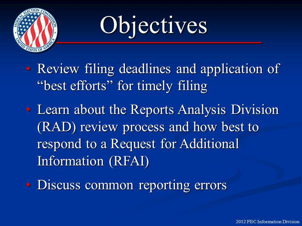 2012 FEC Information Division Objectives Review filing deadlines and application of best efforts for timely filingReview filing deadlines and application of best efforts for timely filing Learn about the Reports Analysis Division (RAD) review process and how best to respond to a Request for Additional Information (RFAI)Learn about the Reports Analysis Division (RAD) review process and how best to respond to a Request for Additional Information (RFAI) Discuss common reporting errorsDiscuss common reporting errors
