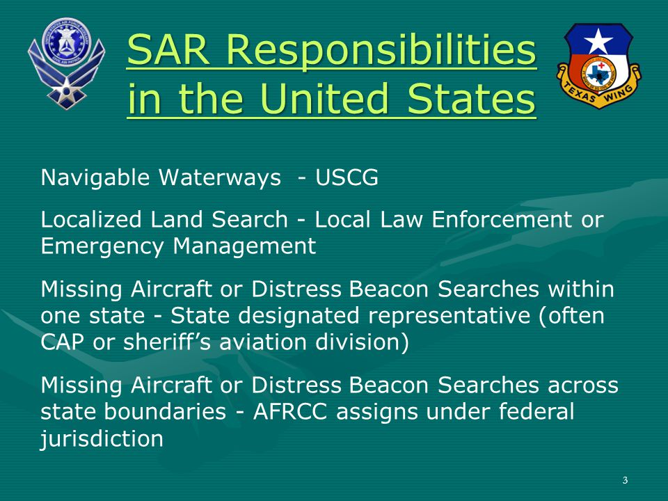 SAR Responsibilities in the United States Navigable Waterways - USCG Localized Land Search - Local Law Enforcement or Emergency Management Missing Aircraft or Distress Beacon Searches within one state - State designated representative (often CAP or sheriff's aviation division) Missing Aircraft or Distress Beacon Searches across state boundaries - AFRCC assigns under federal jurisdiction 3