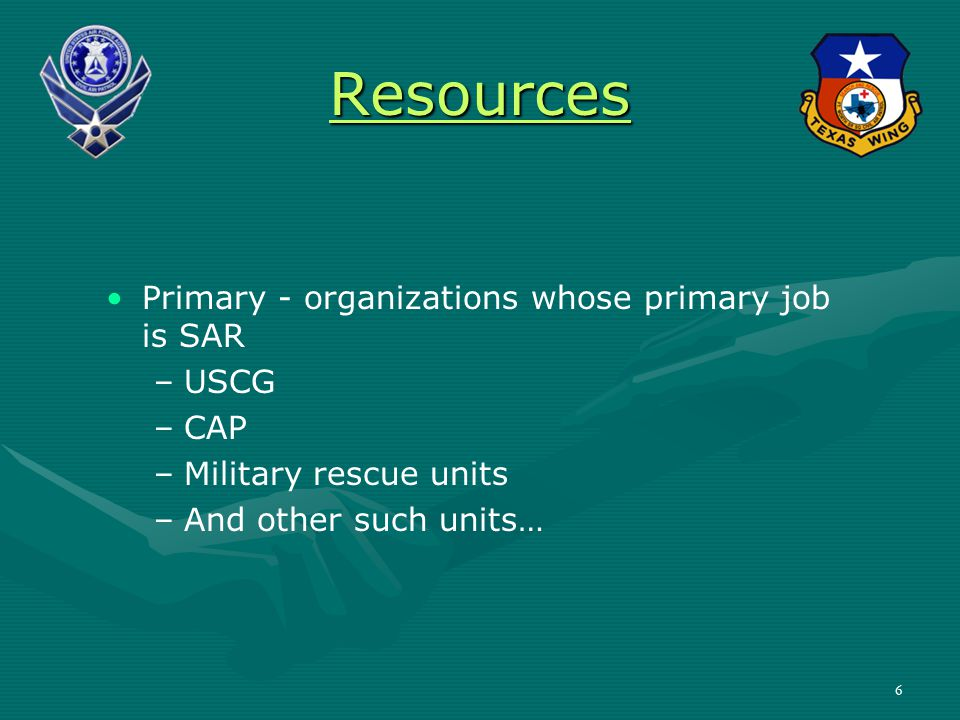 Resources Primary - organizations whose primary job is SAR – –USCG – –CAP – –Military rescue units – –And other such units… 6
