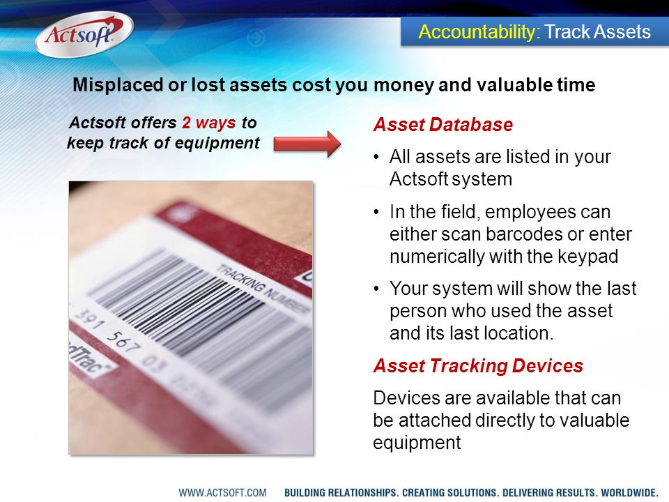 Asset Database All assets are listed in your Actsoft system In the field, employees can either scan barcodes or enter numerically with the keypad Your system will show the last person who used the asset and its last location.