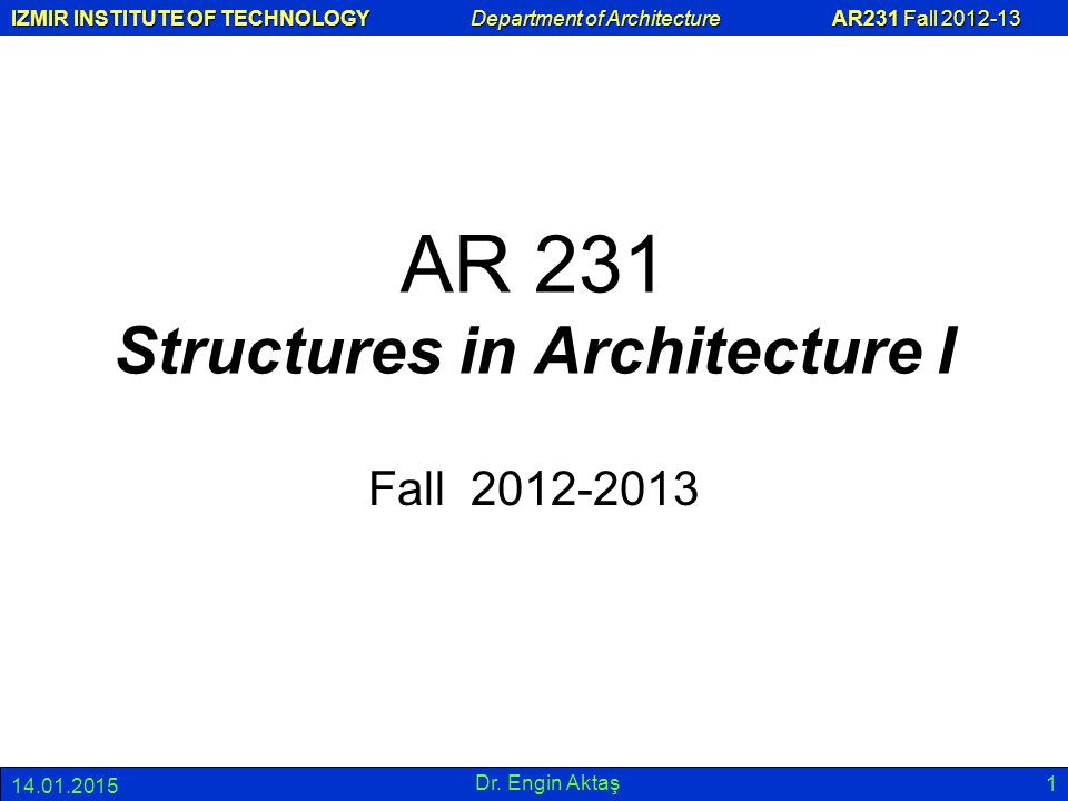 IZMIR INSTITUTE OF TECHNOLOGY Department of Architecture AR231 Fall 2012-13 14.01.2015 Dr. Engin Aktaş 1 AR 231 Structures in Architecture I Fall 2012
