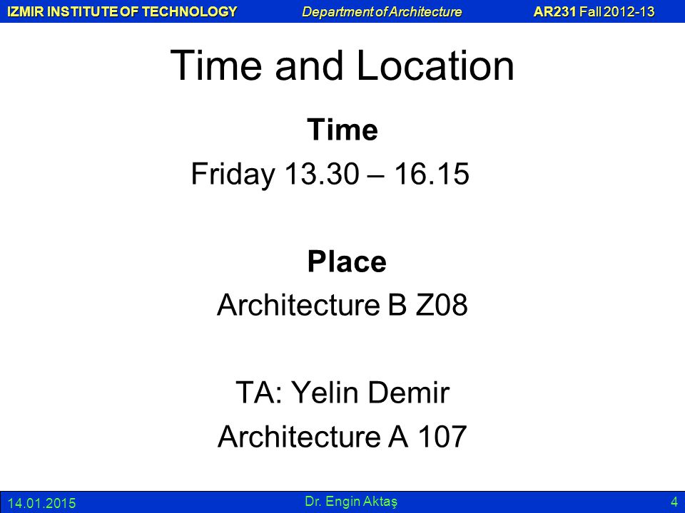 IZMIR INSTITUTE OF TECHNOLOGY Department of Architecture AR231 Fall 2012-13 14.01.2015 Dr. Engin Aktaş 4 Time and Location Time Friday 13.30 – 16.15 P
