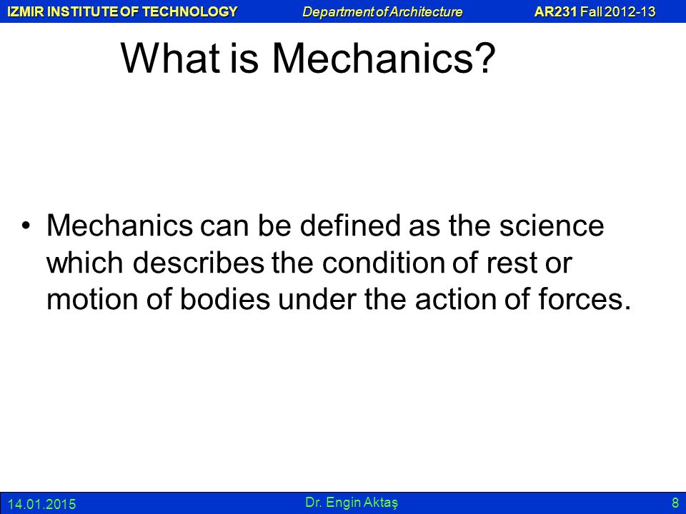 IZMIR INSTITUTE OF TECHNOLOGY Department of Architecture AR231 Fall 2012-13 14.01.2015 Dr. Engin Aktaş 8 What is Mechanics? Mechanics can be defined a
