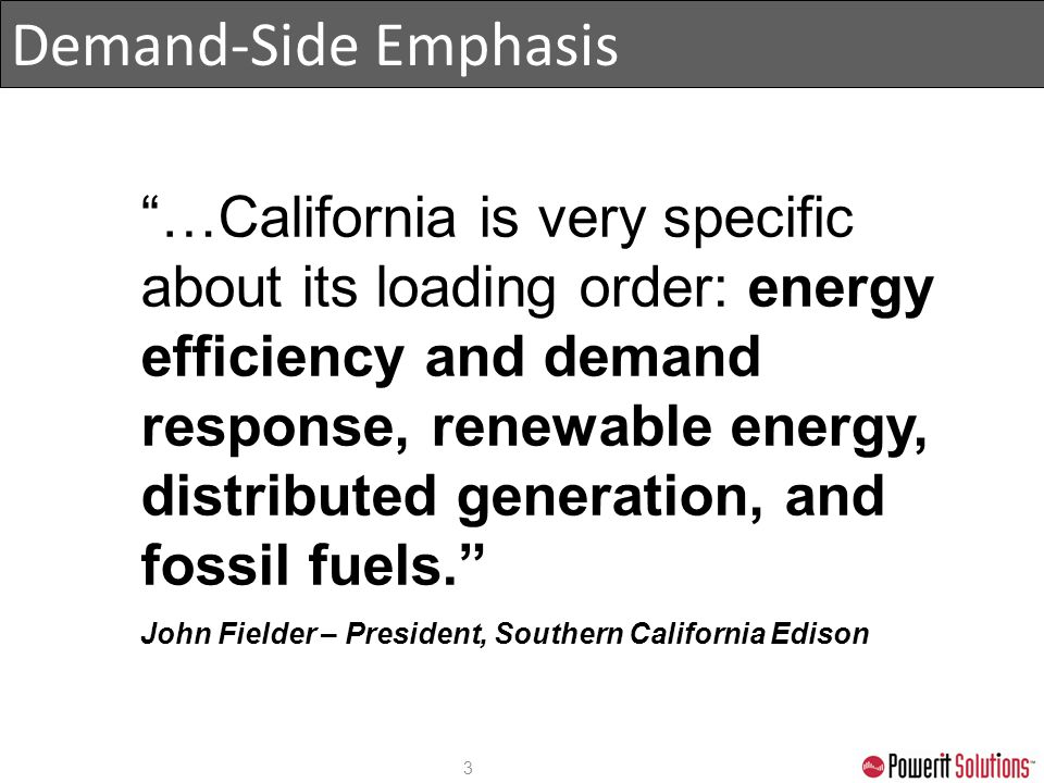 "Demand-Side Emphasis 3 ""…California is very specific about its loading order: energy efficiency and demand response, renewable energy, distributed gen"