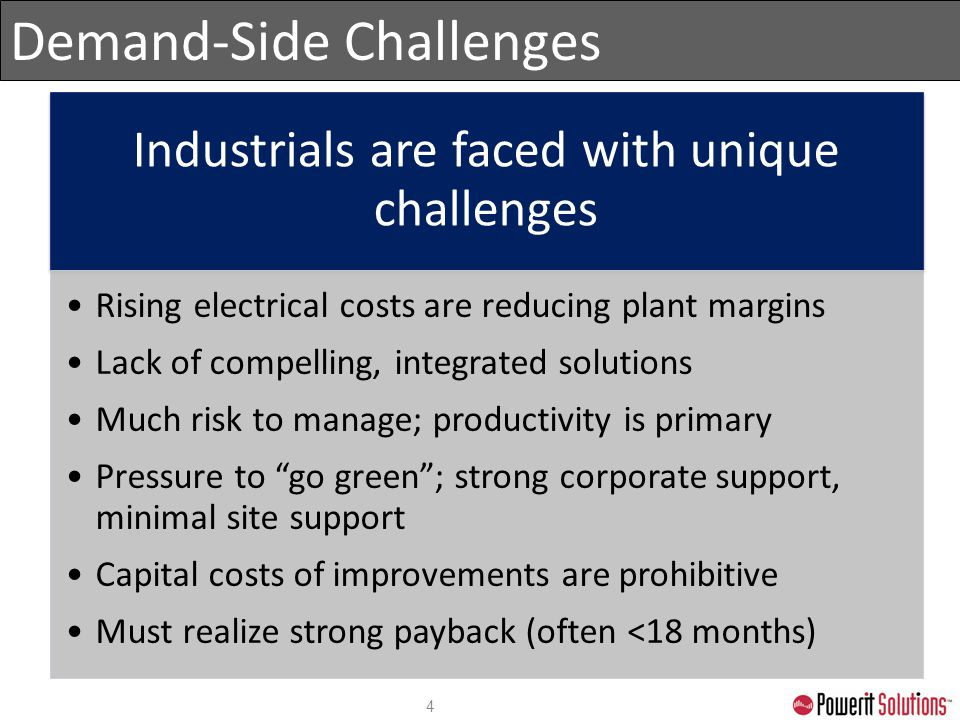 Demand-Side Challenges 4 Industrials are faced with unique challenges Rising electrical costs are reducing plant margins Lack of compelling, integrate