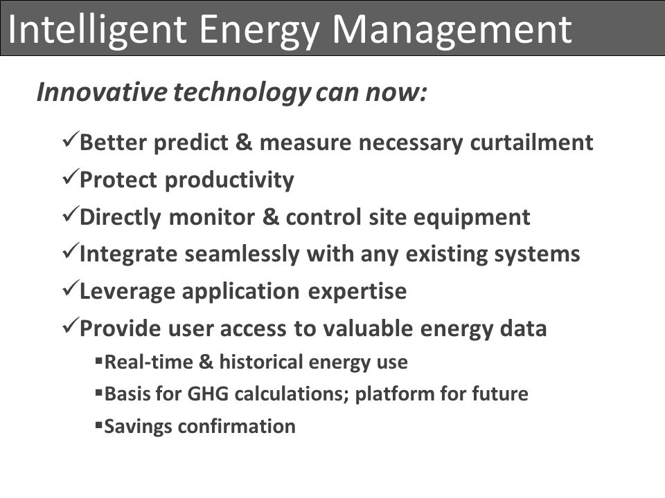 Intelligent Energy Management Innovative technology can now: Better predict & measure necessary curtailment Protect productivity Directly monitor & co