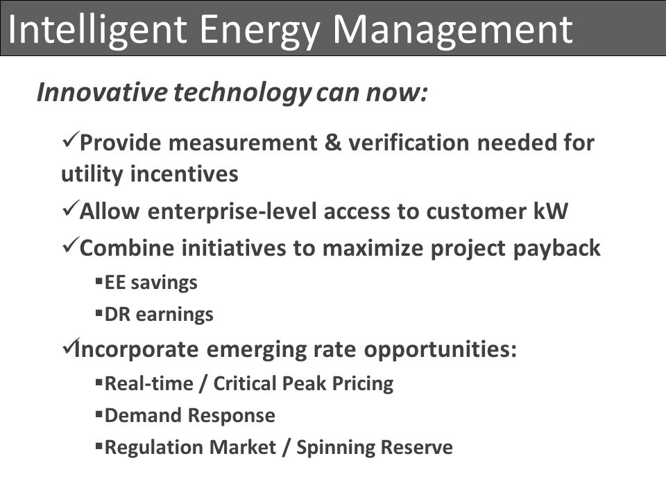 Intelligent Energy Management Innovative technology can now: Provide measurement & verification needed for utility incentives Allow enterprise-level a