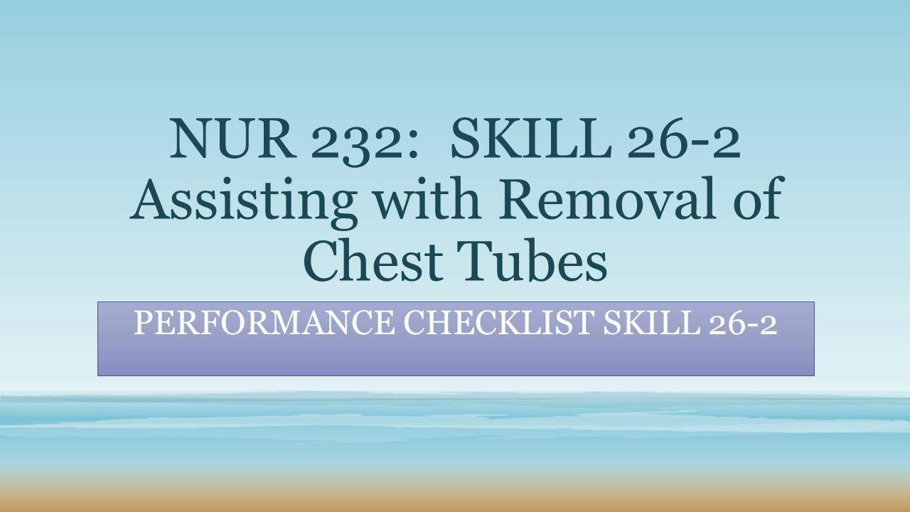 NUR 232: SKILL 26-2 Assisting with Removal of Chest Tubes PERFORMANCE CHECKLIST SKILL 26-2