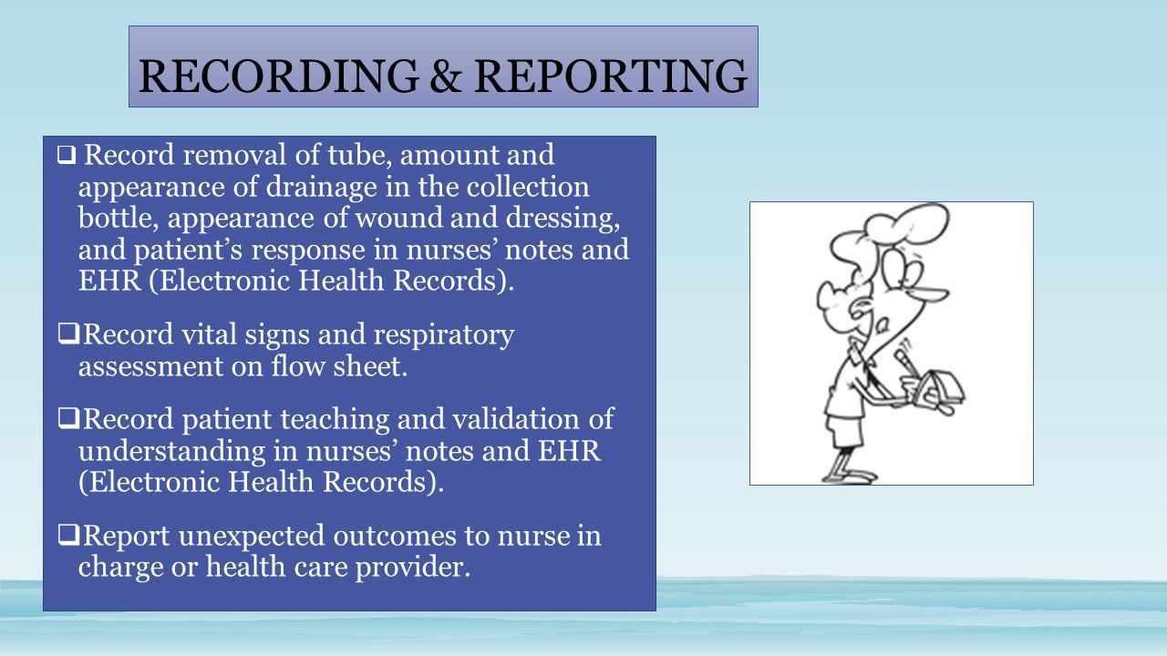 RECORDING & REPORTING  Record removal of tube, amount and appearance of drainage in the collection bottle, appearance of wound and dressing, and pati