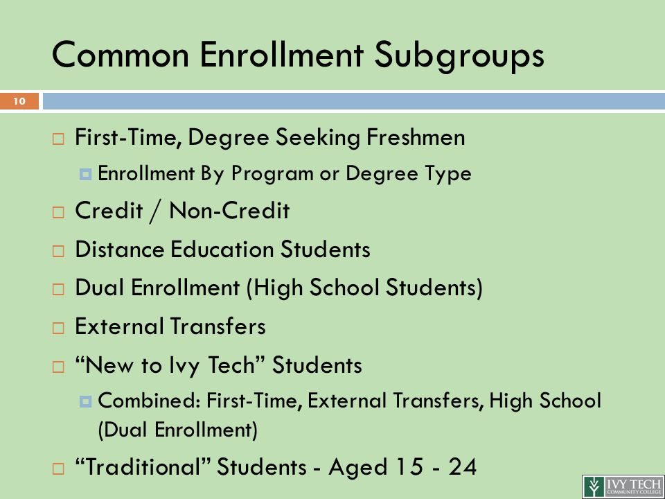 Common Enrollment Subgroups  First-Time, Degree Seeking Freshmen  Enrollment By Program or Degree Type  Credit / Non-Credit  Distance Education Students  Dual Enrollment (High School Students)  External Transfers  New to Ivy Tech Students  Combined: First-Time, External Transfers, High School (Dual Enrollment)  Traditional Students - Aged 15 - 24 10