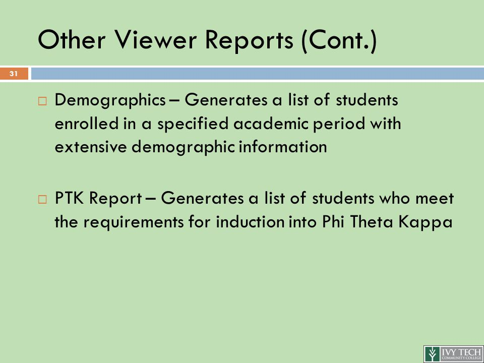 Other Viewer Reports (Cont.)  Demographics – Generates a list of students enrolled in a specified academic period with extensive demographic information  PTK Report – Generates a list of students who meet the requirements for induction into Phi Theta Kappa 31