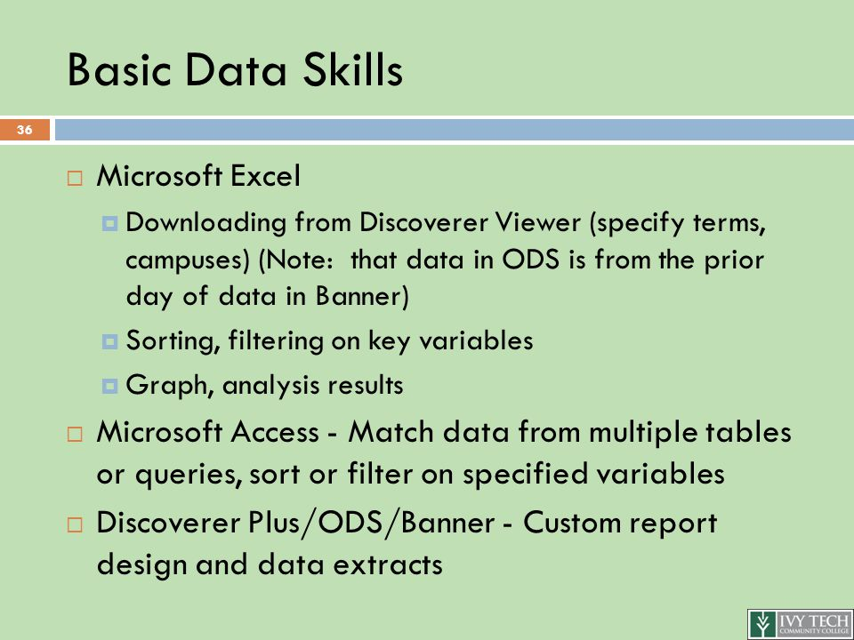 Basic Data Skills  Microsoft Excel  Downloading from Discoverer Viewer (specify terms, campuses) (Note: that data in ODS is from the prior day of data in Banner)  Sorting, filtering on key variables  Graph, analysis results  Microsoft Access - Match data from multiple tables or queries, sort or filter on specified variables  Discoverer Plus/ODS/Banner - Custom report design and data extracts 36
