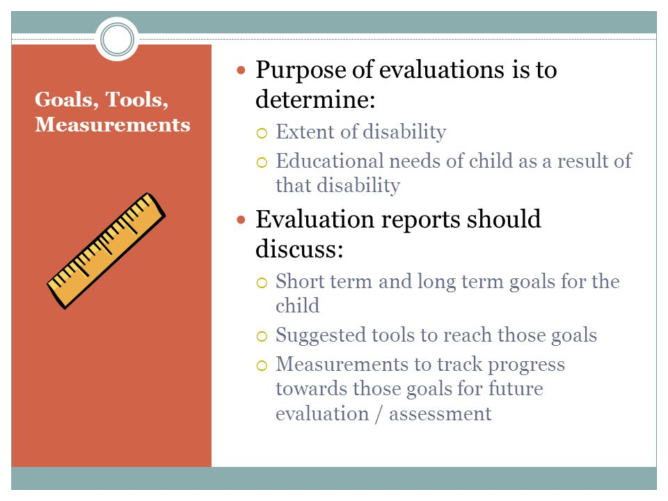 Goals, Tools, Measurements Purpose of evaluations is to determine:  Extent of disability  Educational needs of child as a result of that disability Evaluation reports should discuss:  Short term and long term goals for the child  Suggested tools to reach those goals  Measurements to track progress towards those goals for future evaluation / assessment