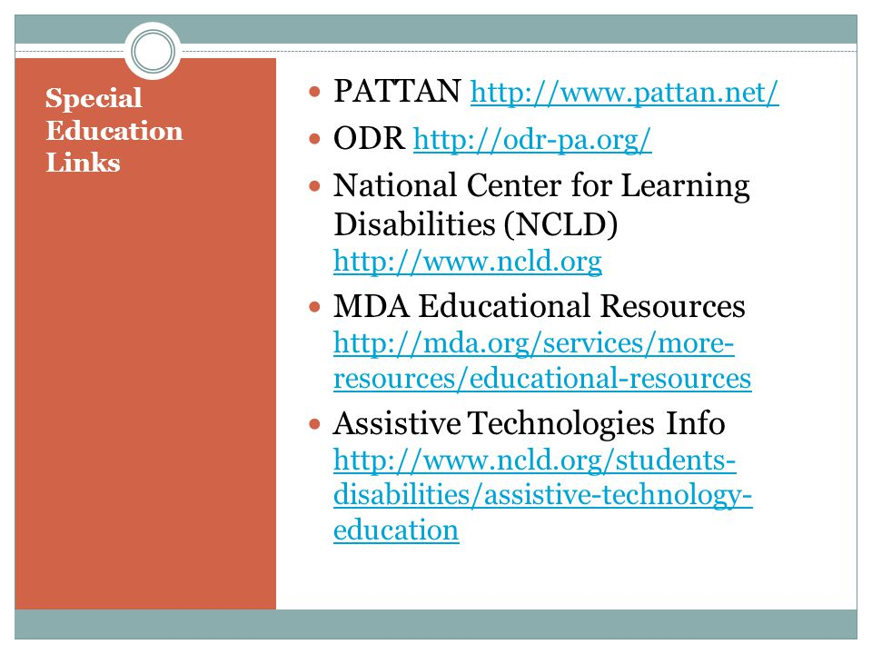 Special Education Links PATTAN http://www.pattan.net/ http://www.pattan.net/ ODR http://odr-pa.org/ http://odr-pa.org/ National Center for Learning Disabilities (NCLD) http://www.ncld.org http://www.ncld.org MDA Educational Resources http://mda.org/services/more- resources/educational-resources http://mda.org/services/more- resources/educational-resources Assistive Technologies Info http://www.ncld.org/students- disabilities/assistive-technology- education http://www.ncld.org/students- disabilities/assistive-technology- education
